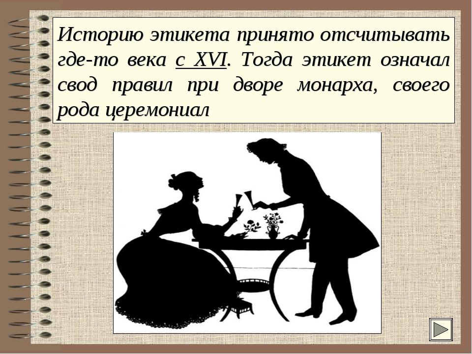 Историю этикета принято отсчитывать где-то века с XVI. Тогда этикет означал с...