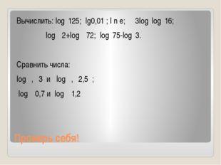 Проверь себя! Вычислить: log₅125; lg0,01 ; l n e; 3log₂log₄16; log₁₂2+log₁₂72
