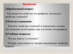Математики 1)Проблемный вопрос: Как вывести свойства логарифмов, используя с