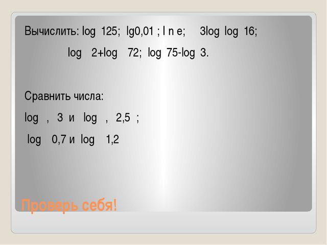 Проверь себя! Вычислить: log₅125; lg0,01 ; l n e; 3log₂log₄16; log₁₂2+log₁₂72...