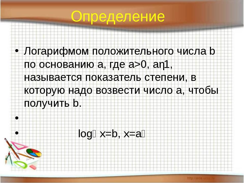 Определение Логарифмом положительного числа b по основанию а, где а>0, аǂ1, н...