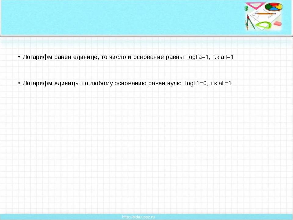 Логарифм равен единице, то число и основание равны. logₐа=1, т.к аᵅ=1 Логари...