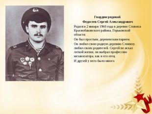 Гвардии рядовой Федосеев Сергей Александрович Родился 2 января 1960 года в де