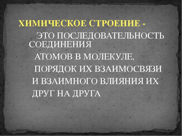 ХИМИЧЕСКОЕ СТРОЕНИЕ - ЭТО ПОСЛЕДОВАТЕЛЬНОСТЬ СОЕДИНЕНИЯ АТОМОВ В МОЛЕКУЛЕ, П...