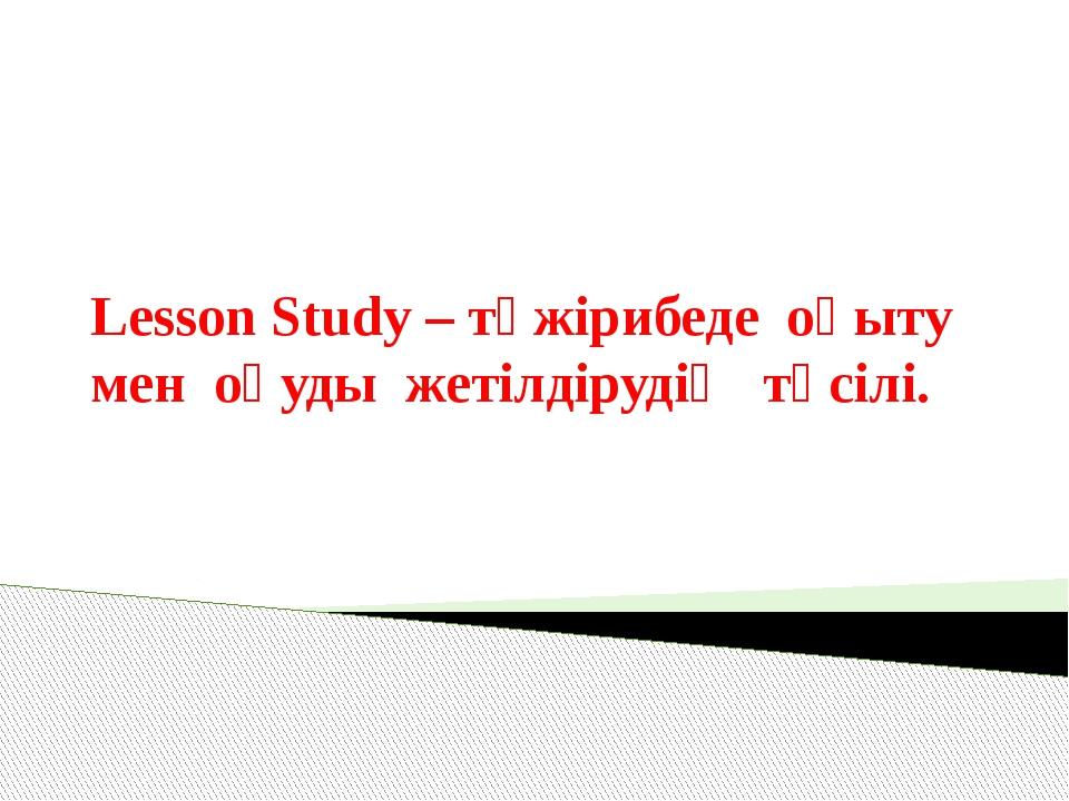 Lesson Study – тәжірибеде оқыту мен оқуды жетілдірудің тәсілі.