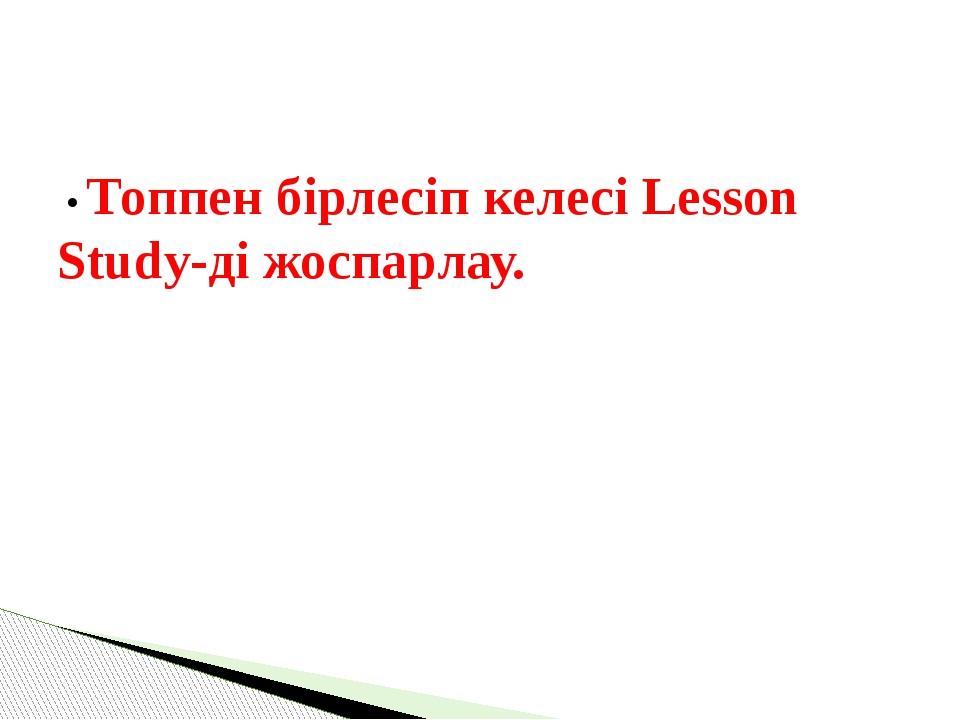 • Топпен бірлесіп келесі Lesson Study-ді жоспарлау.