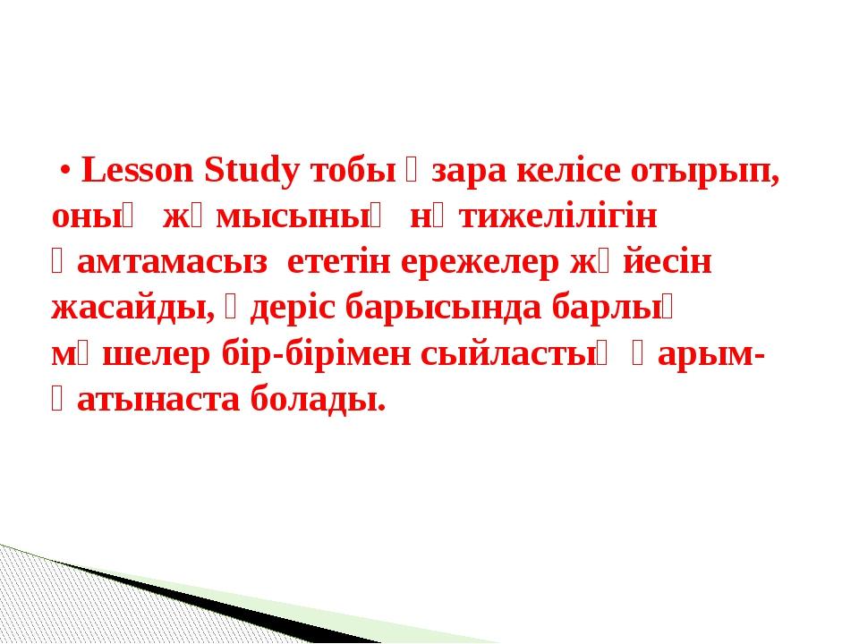 • Lesson Study тобы өзара келісе отырып, оның жұмысының нәтижелілігін қамтам...