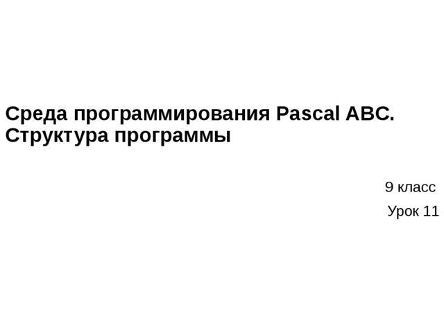 Среда программирования Pascal ABC. Структура программы 9 класс Урок 11
