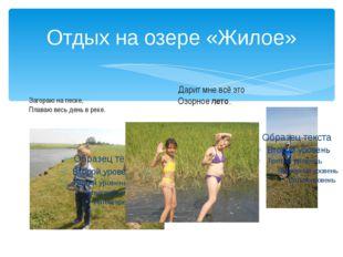 Отдых на озере «Жилое» Загораю на песке, Плаваю весь день в реке. Дарит мне в