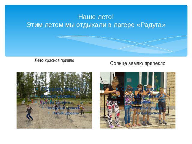 Наше лето! Этим летом мы отдыхали в лагере «Радуга» Летокрасное пришло Солнц...