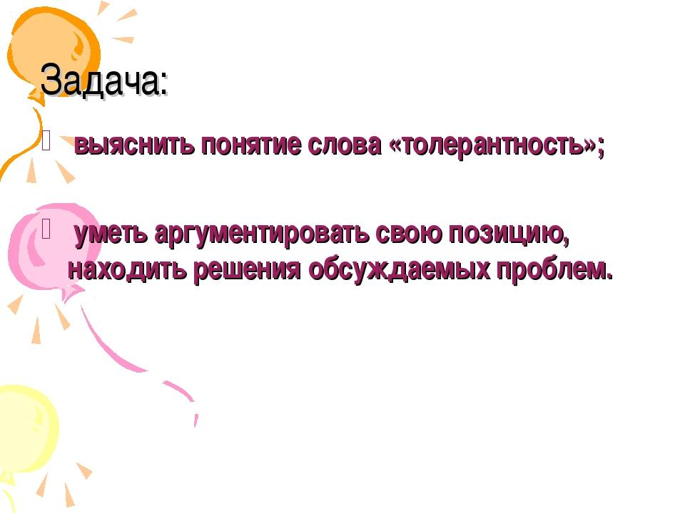 Задача: выяснить понятие слова «толерантность»; уметь аргументировать свою по...