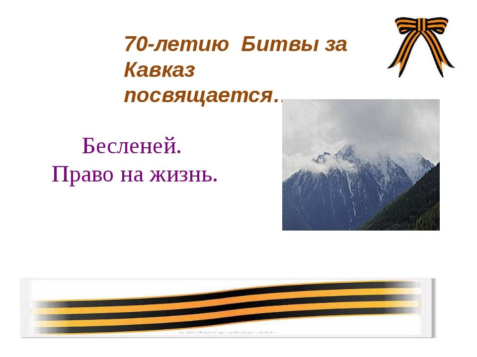 Бесленей. Право на жизнь. 70-летию Битвы за Кавказ посвящается…