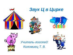 Звук Ц в Цирке Учитель-логопед: Коломиец Т. В.