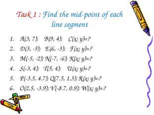 Task 1 : Find the mid-point of each line segment A(3, 7); B(9, 4); C(x; y)=?