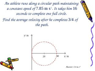 An athlete runs along a circular path maintaining a constant speed of 7.85 m
