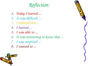 Reflection: Today I learned ... It was difficult… I realized that ... I learn