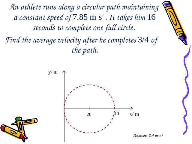 An athlete runs along a circular path maintaining a constant speed of 7.85 m...
