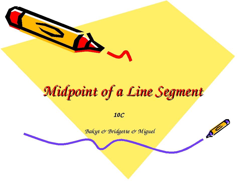 Midpoint of a Line Segment 10C Bakyt & Bridgette & Miguel