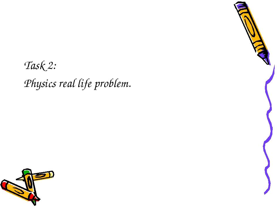 Task 2: Physics real life problem.