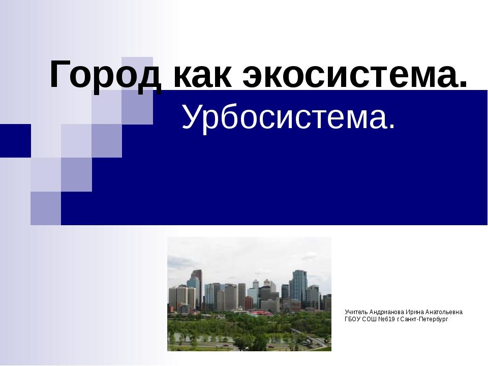 Город как экосистема. Урбосистема. Учитель Андрианова Ирина Анатольевна ГБОУ...