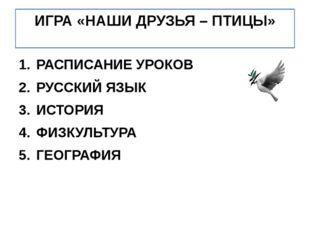 ИГРА «НАШИ ДРУЗЬЯ – ПТИЦЫ» РАСПИСАНИЕ УРОКОВ РУССКИЙ ЯЗЫК ИСТОРИЯ ФИЗКУЛЬТУРА
