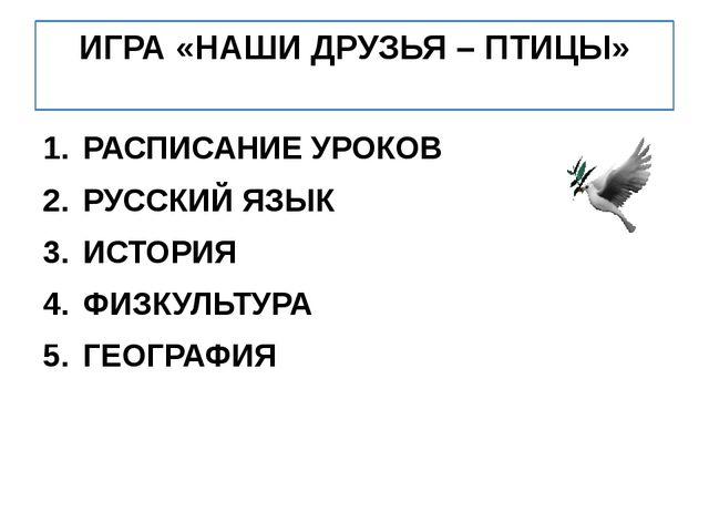 ИГРА «НАШИ ДРУЗЬЯ – ПТИЦЫ» РАСПИСАНИЕ УРОКОВ РУССКИЙ ЯЗЫК ИСТОРИЯ ФИЗКУЛЬТУРА...