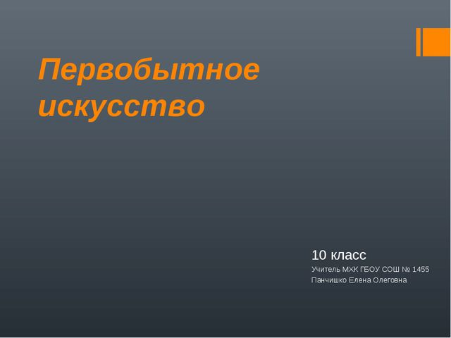 Первобытное искусство 10 класс Учитель МХК ГБОУ СОШ № 1455 Панчишко Елена Оле...