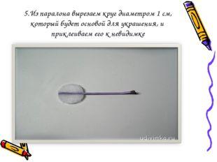 5.Из паралона вырезаем круг диаметром 1 см, который будет основой для украшен