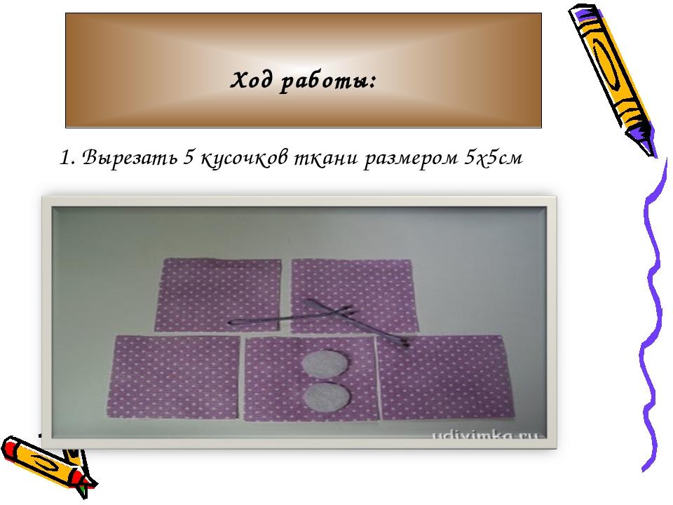 1. Вырезать 5 кусочков ткани размером 5х5см Ход работы: