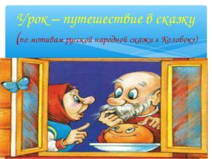 Урок – путешествие в сказку (по мотивам русской народной сказки « Колобок»)