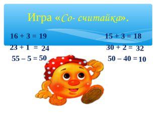 Игра «Со- считайка». 16+ 3 = 15 + 3 = 23 + 1 = 30 + 2 = 55 – 5 = 50 –