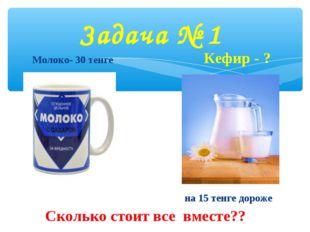 Молоко- 30 тенге Кефир - ? на 15 тенге дороже Сколько стоит все вместе?? Зад