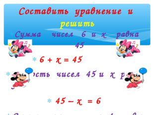 Сумма чисел 6 и х равна 45 6 + х = 45 Разность чисел 45 и х равна 6 45 – х =