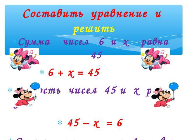 Сумма чисел 6 и х равна 45 6 + х = 45 Разность чисел 45 и х равна 6 45 – х =...