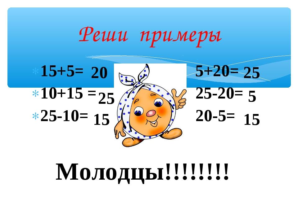 15+5= 5+20= 10+15 = 25-20= 25-10= 20-5= Реши примеры 20 25 15 25 5 15 Молодцы...