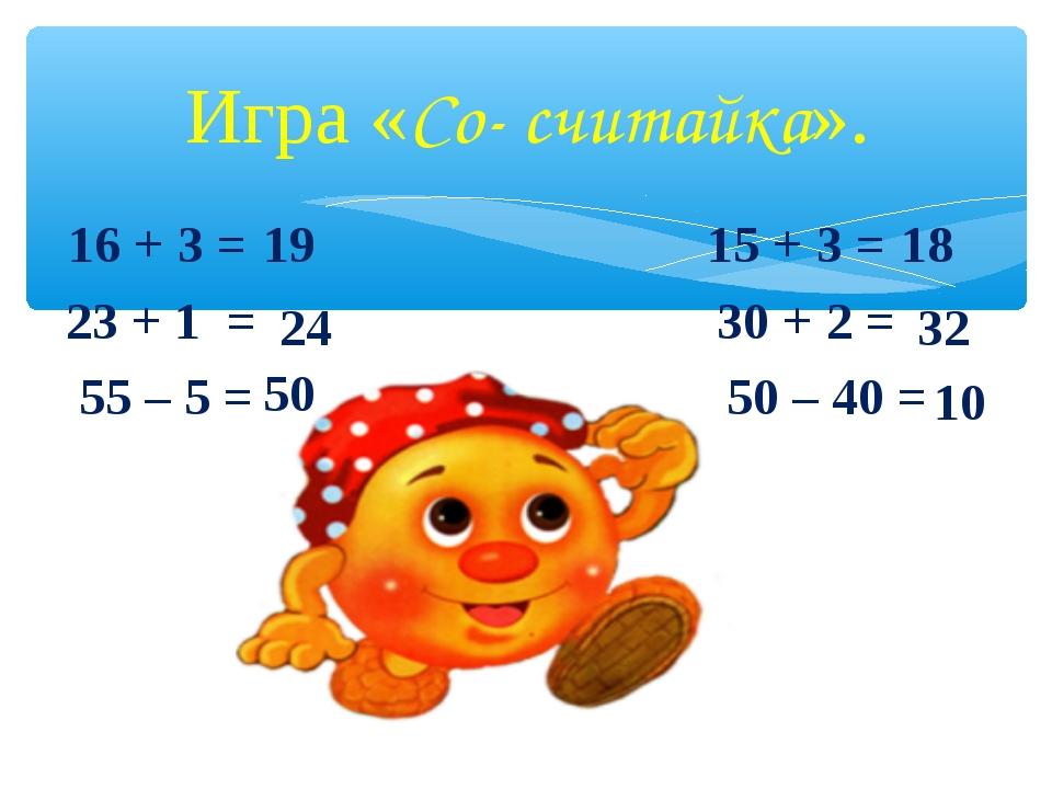 Игра «Со- считайка». 16+ 3 = 15 + 3 = 23 + 1 = 30 + 2 = 55 – 5 = 50 –...