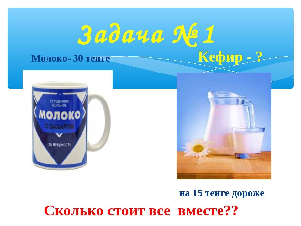 Молоко- 30 тенге Кефир - ? на 15 тенге дороже Сколько стоит все вместе?? Зад...