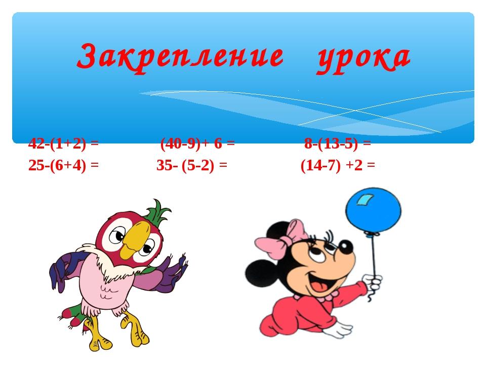42-(1+2) = (40-9)+ 6 = 8-(13-5) = 25-(6+4) = 35- (5-2) = (14-7) +2 = Закрепл...