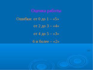 Оценка работы Ошибки: от 0 до 1 – «5» от 2 до 3 – «4» от 4 до 5 – «3» 6 и бол