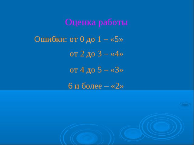 Оценка работы Ошибки: от 0 до 1 – «5» от 2 до 3 – «4» от 4 до 5 – «3» 6 и бол...
