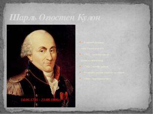 Шарль Огюстен Кулон Военный инженер, член Парижской АН 1761г. - окончил школу