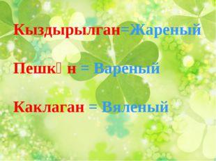 Кыздырылган=Жареный Пешкән = Вареный Каклаган = Вяленый