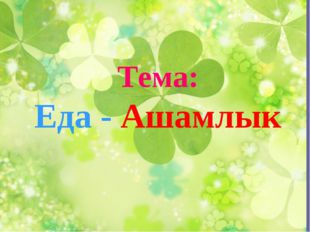Тема: Еда - Ашамлык