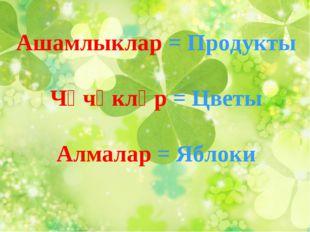 Ашамлыклар = Продукты Чәчәкләр = Цветы Алмалар = Яблоки
