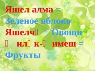 Яшел алма = Зеленое яблоко Яшелчә = Овощи Җиләк-җимеш = Фрукты