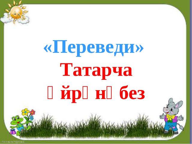 «Переведи» Татарча өйрәнәбез