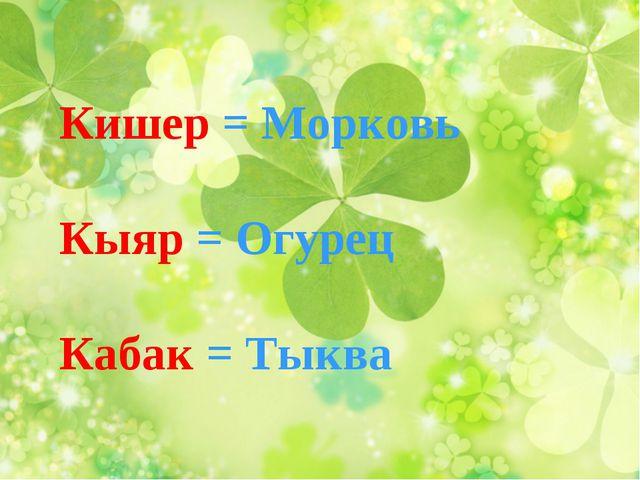 Кишер = Морковь Кыяр = Огурец Кабак = Тыква