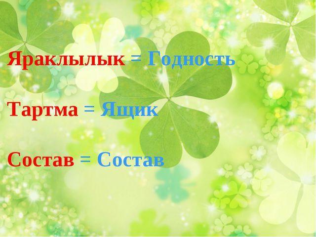 Яраклылык = Годность Тартма = Ящик Состав = Состав