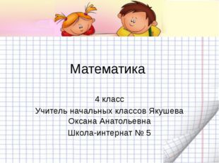 Математика  4 класс Учитель начальных классов Якушева Оксана Анатольевна Ш