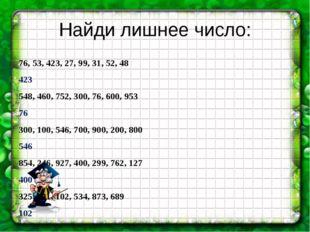 Найди лишнее число: 76, 53, 423, 27, 99, 31, 52, 48   423               54